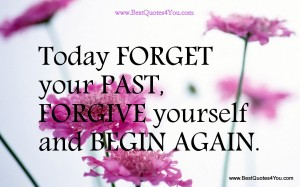 Today, Forget your past, forgive yourself, and begin again